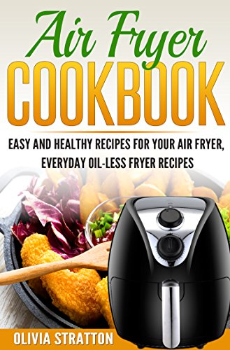 Air Fryer Cookbook: Easy and Healthy Recipes for Your Air Fryer, Everyday Oilless Fryer Recipes by Olivia Stratton