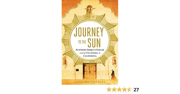 Journey to the Sun: Junipero Serras Dream and the Founding ...