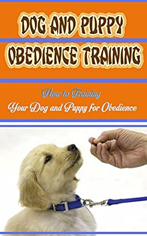 Dog And Puppy Obedience Training: How to Training Your Dog and Puppy for Obedience