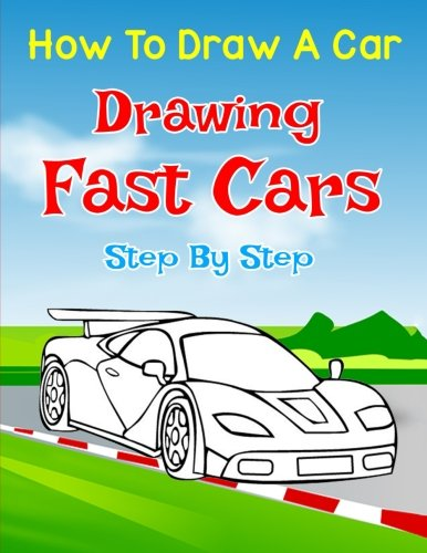 How to Draw a Car: Drawing Fast Sports Cars Step by Step: Draw Cars like,Buggati, Lamborghini, Mustang & More for Beginners (How to Draw Cars)