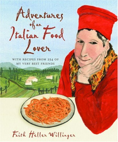 Adventures of an Italian Food Lover: With Recipes from 254 of My Very Best Friends -