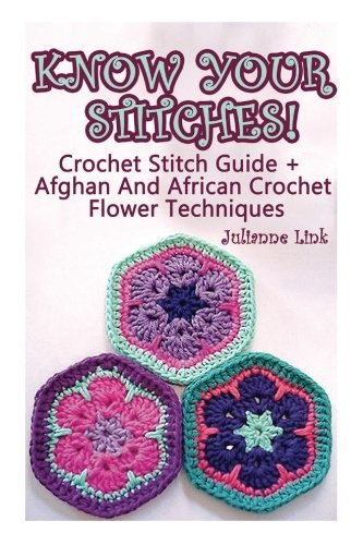 Know Your Stitches! Crochet Stitch Guide + Afghan And African Crochet Flower Techniques: (Crochet Hook A, Crochet Accessories)