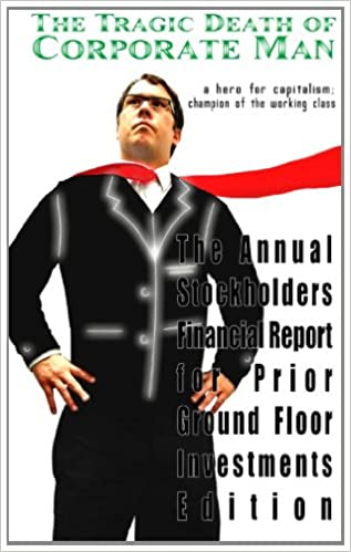 Book The Tragic Death of Corporate Man: a hero for capitalism: champion of the working class - The Annual Stockholders Financial Report for Prior Ground Floor Investments Edition: Volume 2
