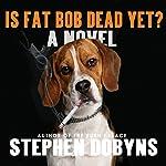 Is Fat Bob Dead Yet? | Stephen Dobyns