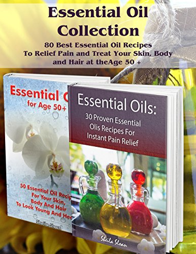 Essential Oil Collection: 80 Best Essential Oil Recipes To Relief Pain and Treat Your Skin, Body and Hair at the Age 50 +: (Essential Oils, Diffuser Recipes ... (Natural Remedies, Pain Relief Book 2) by [Sloan, Sheila ]