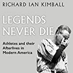 Legends Never Die: Athletes and Their Afterlives in Modern America | Richard Ian Kimball