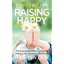 Being Happy, Raising Happy: The Empowered Mom's Guide to Helping Her Spirited Child Bloom