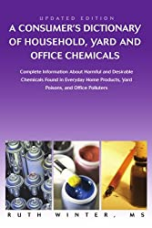 A Consumer's Dictionary of Household, Yard and Office Chemicals: Complete Information About Harmful and Desirable Chemicals Found in Everyday Home Products, Yard Poisons, and Office Polluters