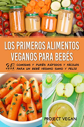 Los Primeros Alimentos Veganos Para Bebés: 35 Comidas y Purés Rápidos y Fáciles para un Bebé Vegano Sano y Feliz (Spanish Edition)
