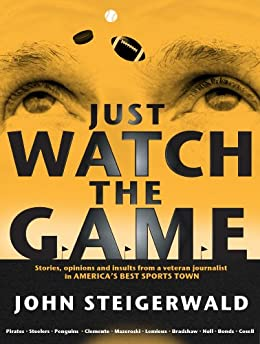 Just Watch the Game: Stories, opinions and insults from a veteran journalist in America's best sports town by [Steigerwald, John]