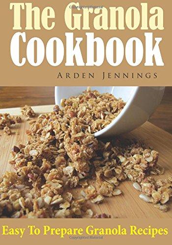The Granola Cookbook: Easy To Prepare Granola Recipes (Maple Granola Recipe)