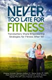 img - for Never Too Late for Fitness-Volume One: Trendsetters Share Empowering Strategies for Fitness Over 50 (Volume 1) book / textbook / text book