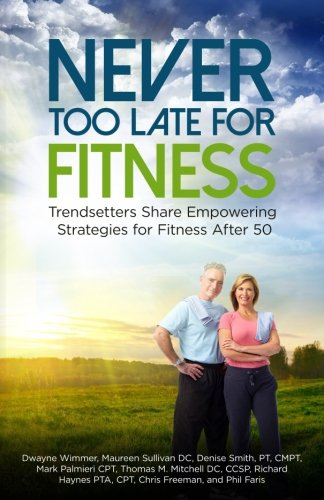 Never Too Late for Fitness-Volume One: Trendsetters Share Empowering Strategies for Fitness Over 50 (Volume 1)
