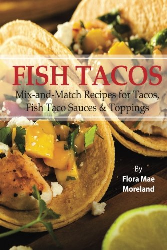Fish Tacos (Fish Tacos: Mix-and-Match Recipes for Tacos and Fish Taco)