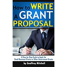 How to Write a Grant Proposal: A Step-by-Step Guide to Apply for Small Business Grants or Other Government Grants (How to Apply for a Grant)