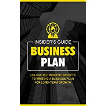 Business Plan: Unlock the Insider's Secrets to Writing a Business Plan for Long-Term Growth - An Entrepreneur's Guide To Starting A Small Business