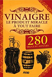 Vinaigre le produit miracle à tout faire - 280 trucs et astuces.