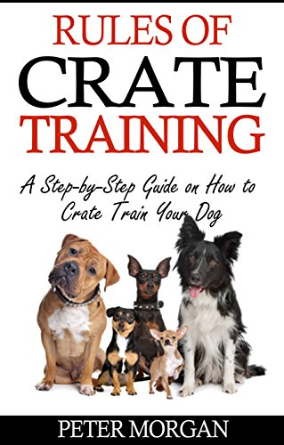 Rules of Crate Training: A Step-by-Step Guide on How to Crate Train Your Dog (Crate Training Puppies,Crate Training Puppies and Dogs at Home, House Training)