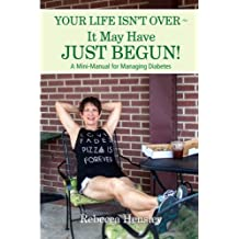 Your Life Isn't Over ~ It May Have Just Begun!: A Mini-Manual for Managing Diabetes