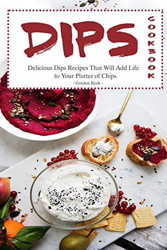 Dips Cookbook: Delicious Dips Recipes That Will Add Life to Your Platter of Chips -