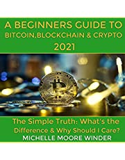 A Beginner's Guide to Bitcoin, Blockchain & Crypto 2021: The Simple Truth: What's the Difference & Why Should I Care?