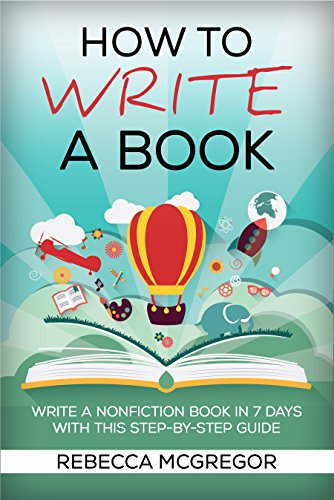 How to Write a Book: Write a nonfiction book in 7 days with this step-by-step guide by [McGregor, Rebecca]