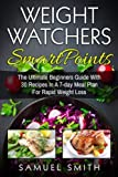 Weight Watchers SmartPoints: The Ultimate Beginner?s Guide With 30 Recipes In A 7-Day Meal Plan for Rapid Weight Loss