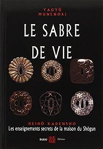 Le sabre de vie : Les enseignements secrets de la maison du Shôgun par Yagyu