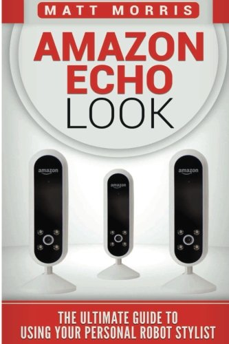 Amazon Echo Look: The Ultimate Guide To Using Your Personal Robot Stylist (Volume 1)