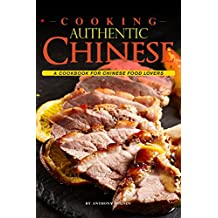 Cooking Authentic Chinese: A Cookbook for Chinese Food Lovers