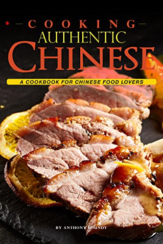 Cooking Authentic Chinese: A Cookbook for Chinese Food Lovers by Anthony Boundy