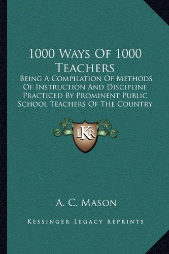 Read Online 1000 Ways Of 1000 Teachers: Being A Compilation Of Methods Of Instruction And Discipline Practiced By Prominent Public School Teachers Of The Country ebook