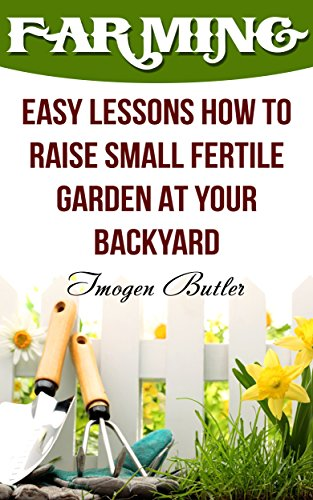 Farming: Easy Lessons How To Raise Small Fertile Garden At Your Backyard by [Butler, Imogen ]