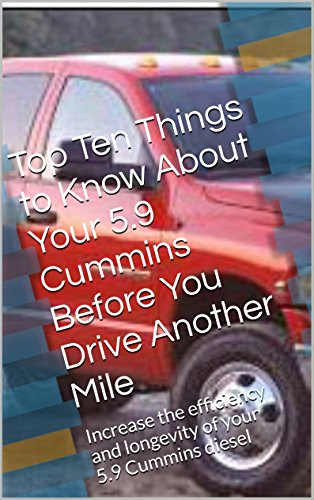 Top Ten Things to Know About Your 5.9 Cummins Before You Drive Another Mile: Increase the efficiency and longevity of your 5.9 Cummins diesel