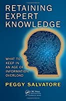 Retaining Expert Knowledge: What to Keep in an Age of Information Overload Front Cover
