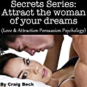 Secrets Series: Attract The Woman Of Your Dreams: Love & Attraction Persuasion Psychology Audiobook by Craig Beck Narrated by Craig Beck