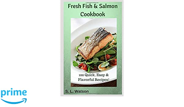 Fresh Fish & Salmon Cookbook: 100 Quick, Easy & Flavorful Recipes (Southern Cooking Recipes): S. L. Watson: 9781790219476: Amazon.com: Books