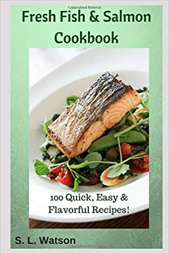 Fresh Fish & Salmon Cookbook: 100 Quick, Easy & Flavorful