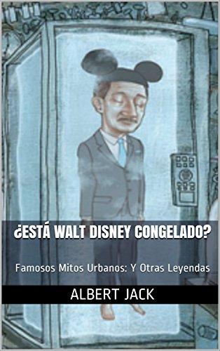 Descargar Libro ¿está Walt Disney Congelado?: Famosos Mitos Urbanos: Y Otras Leyendas Albert Jack