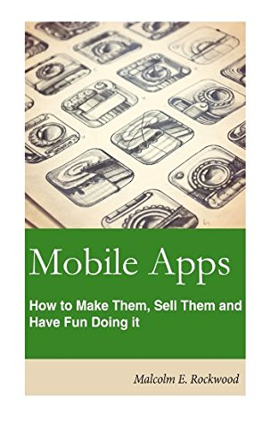 Mobile Apps - How to Make them, Sell them, and Have Fun Doing!