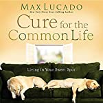 The Cure for the Common Life   Max Lucado