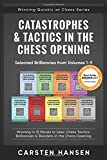 Catastrophes & Tactics in the Chess Opening - Selected Brilliancies from Volumes 1-9: Winning in 15 Moves or Less: Chess Tactics, Brilliancies & Opening (Winning Quickly at Chess Series)