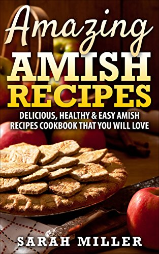 Amazing Amish Recipes: Delicious, Healthy & Easy Amish Recipes cookbook that you will love by SARAH MILLER