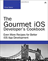 The Gourmet iOS Developer's Cookbook: Even More Recipes for Better iOS App Development Front Cover