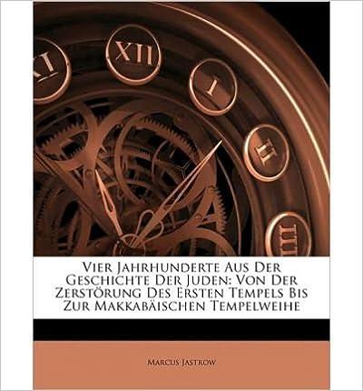 Vier Jahrhunderte Aus Der Geschichte Der Juden: Von Der Zerst Rung Des Ersten Tempels Bis Zur Makkab Ischen Tempelweihe (Paperback)(German) - Common