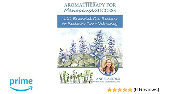 Aromatherapy for Menopause Success: 100 essential oil recipes to