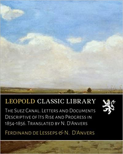 Ferdinand de Lesseps - The Suez Canal. Letters And Documents Descriptive Of Its Rise And Progress In 1854-1856. Translated By N. D'anvers