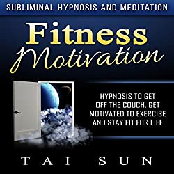 Fitness Motivation: Hypnosis to Get Off the Couch, Get Motivated to Exercise and Stay Fit for Life via Subliminal Hypnosis and Meditation