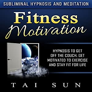 Fitness Motivation: Hypnosis to Get Off the Couch, Get Motivated to Exercise and Stay Fit for Life via Subliminal Hypnosis and Meditation Speech