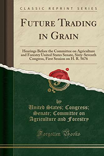 Future Trading in Grain: Hearings Before the Committee on Agriculture and Forestry United States Senate, Sixty-Seventh Congress, First Session on H. R. 5676 (Classic Reprint)